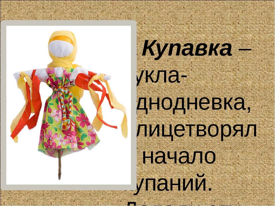 Купавка – кукла-однодневка, олицетворяла начало купаний. Делали эту куколку...