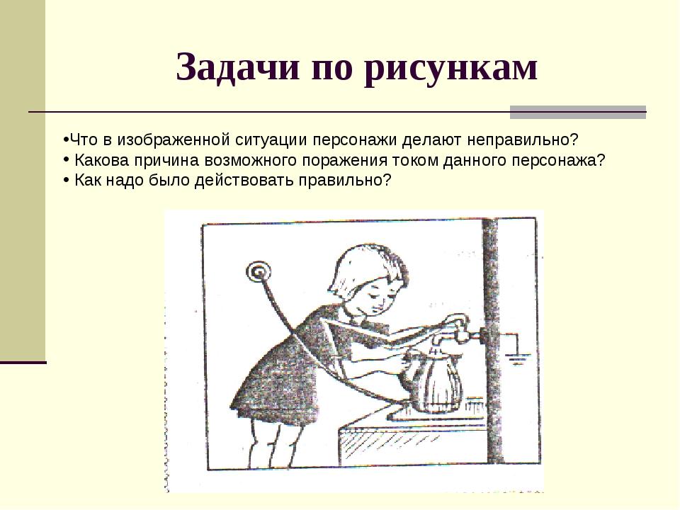 Задачи по рисункам Что в изображенной ситуации персонажи делают неправильно?...