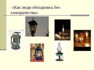 «Как люди обходились без электричества»