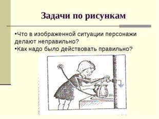 Задачи по рисункам Что в изображенной ситуации персонажи делают неправильно?