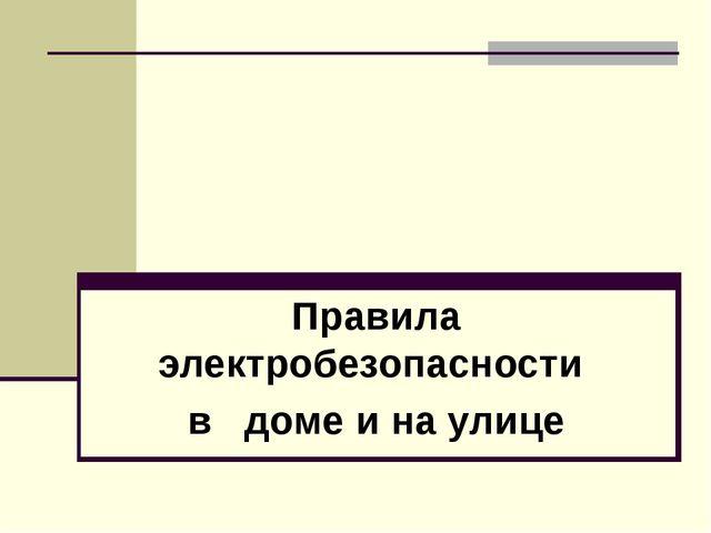 Правила электробезопасности в доме и на улице