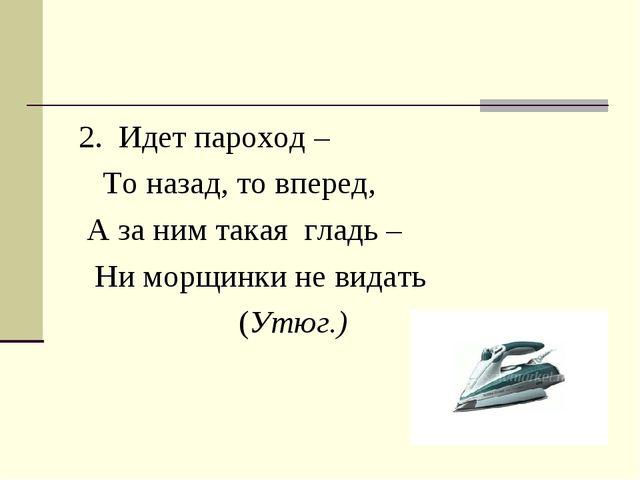 2. Идет пароход – То назад, то вперед, А за ним такая гладь – Ни морщинки не...