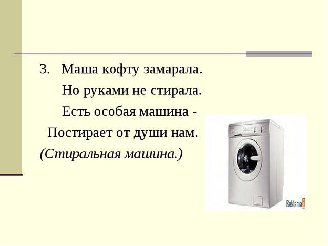 3. Маша кофту замарала. Но руками не стирала. Есть особая машина - Постирает...