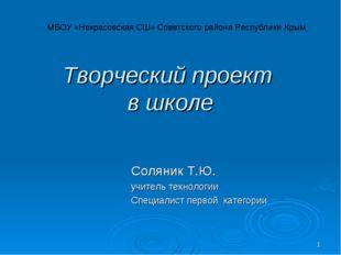 * Творческий проект в школе Соляник Т.Ю. учитель технологии Специалист первой