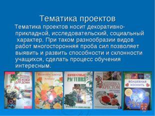 * Тематика проектов Тематика проектов носит декоративно-прикладной, исследова