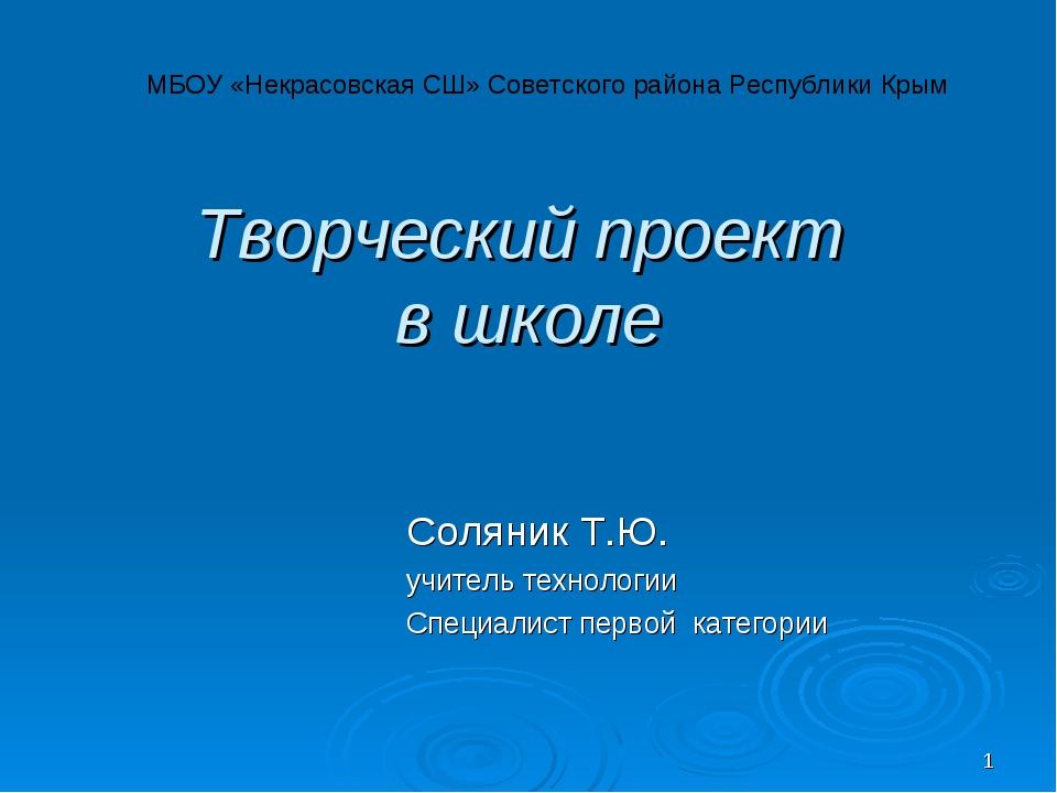 * Творческий проект в школе Соляник Т.Ю. учитель технологии Специалист первой...