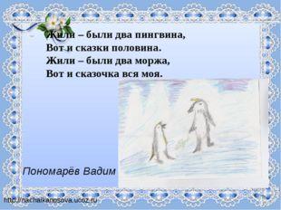 Жили – были два пингвина, Вот и сказки половина. Жили – были два моржа, Вот и