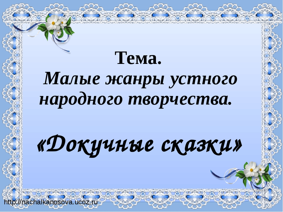 Тема. Малые жанры устного народного творчества. «Докучные сказки» http://nach...