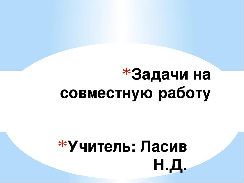 Учитель: Ласив Н.Д. Задачи на совместную работу