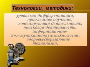 Технологии, методики: уровневая дифференциация; проблемное обучение; модели
