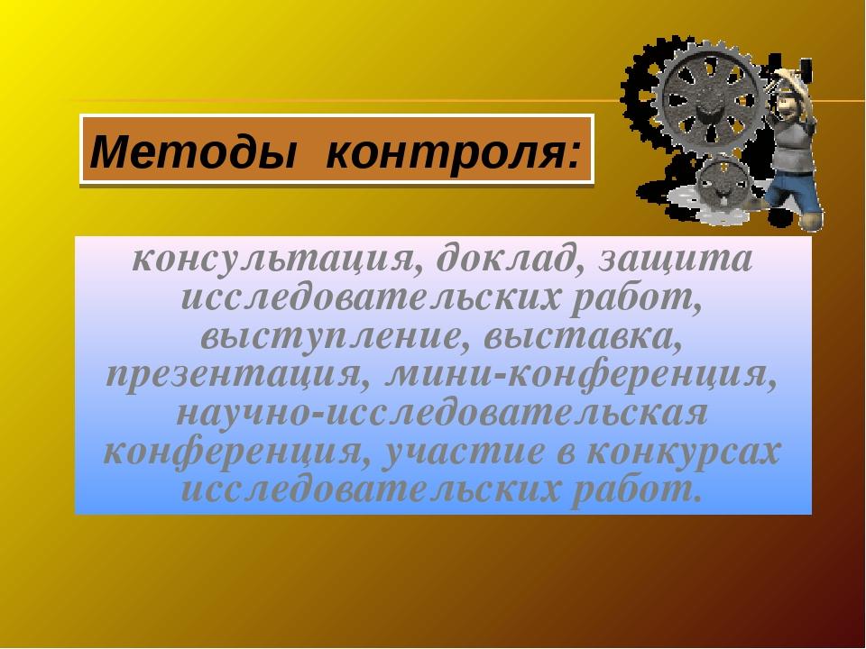 Методы контроля: консультация, доклад, защита исследовательских работ, выступ...