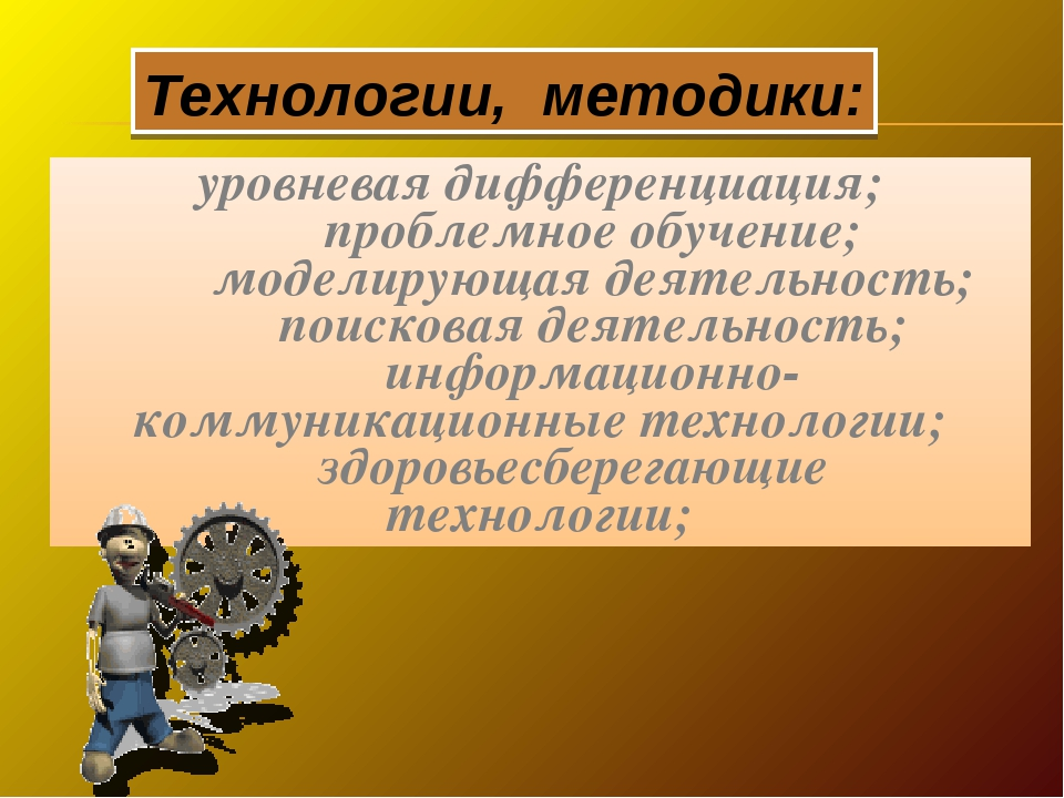 Технологии, методики: уровневая дифференциация; проблемное обучение; модели...
