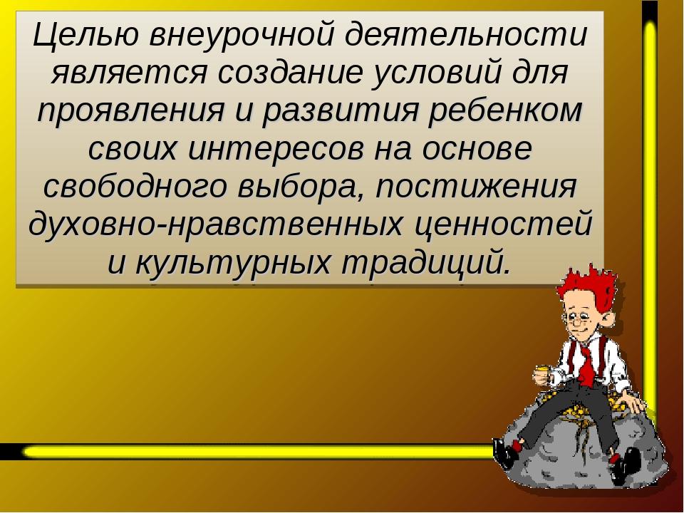 Целью внеурочной деятельности является создание условий для проявления и разв...