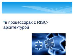 *в процессорах с RISC-архитектурой