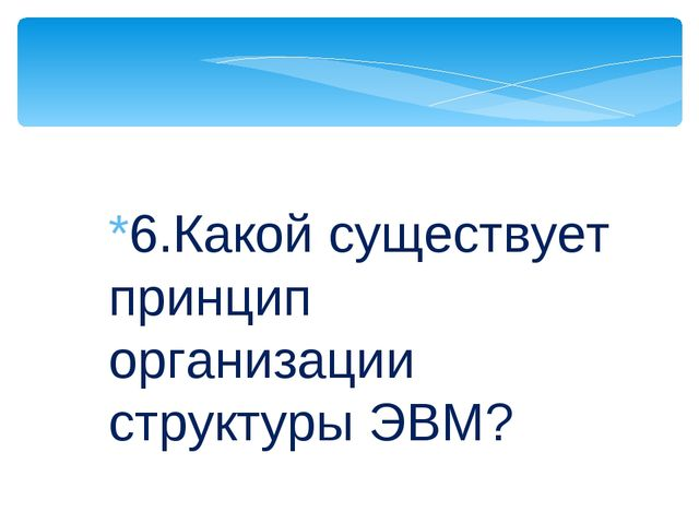 *6.Какой существует принцип организации структуры ЭВМ?