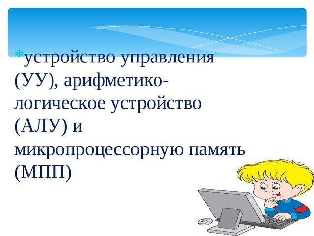 *устройство управления (УУ), арифметико-логическое устройство (АЛУ) и микропр...