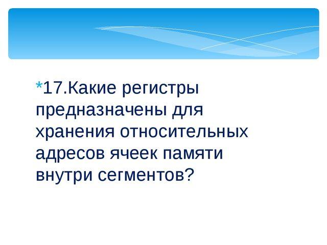 *17.Какие регистры предназначены для хранения относительных адресов ячеек пам...