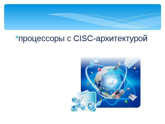 *процессоры с CISC-архитектурой