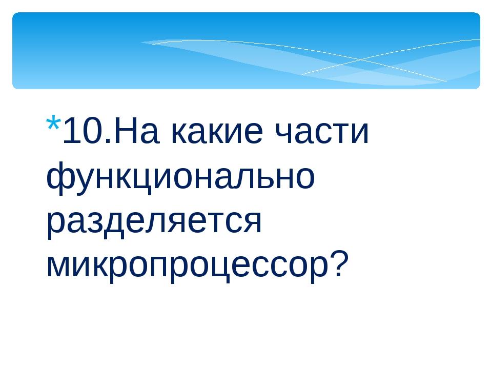 *10.На какие части функционально разделяется микропроцессор?