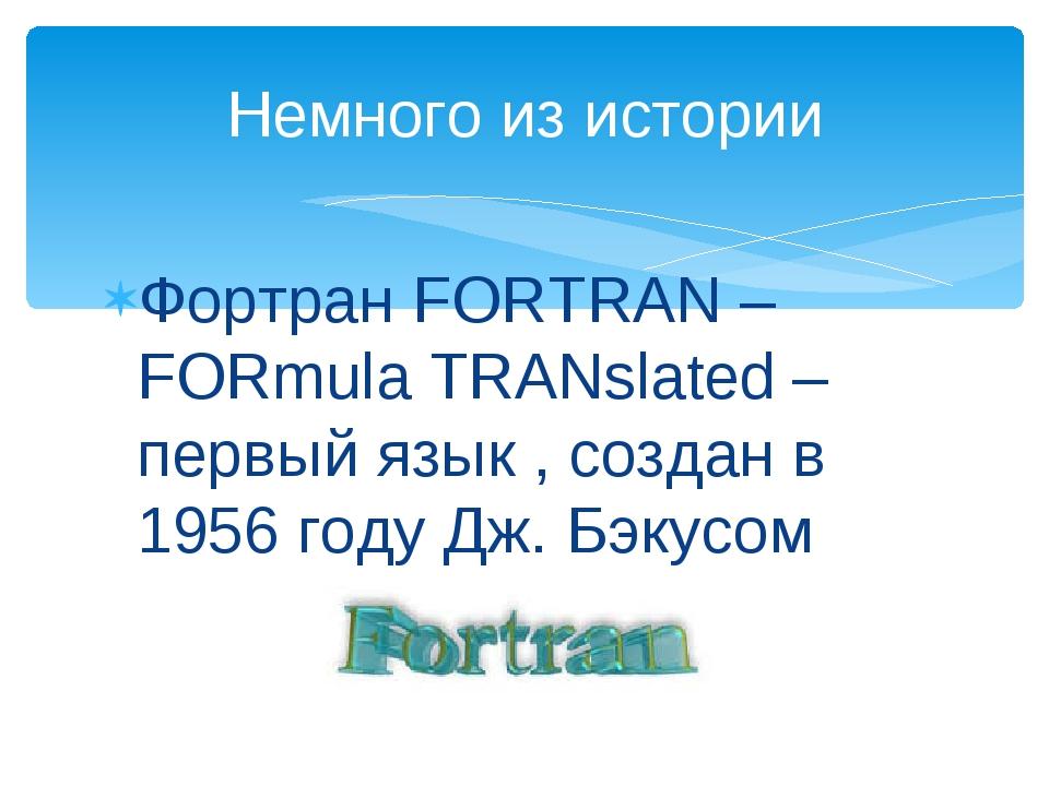 Фортран FORTRAN – FORmula TRANslated – первый язык , создан в 1956 году Дж. Б...