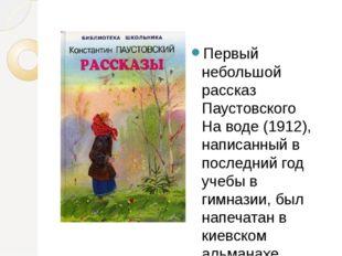 Первый небольшой рассказ Паустовского На воде (1912), написанный в последний