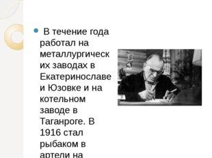 В течение года работал на металлургических заводах в Екатеринославе и Юзовке
