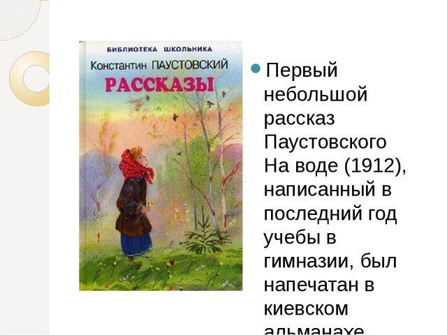 Первый небольшой рассказ Паустовского На воде (1912), написанный в последний...