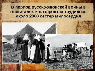 В период русско-японской войны в госпиталях и на фронтах трудилось около 2000