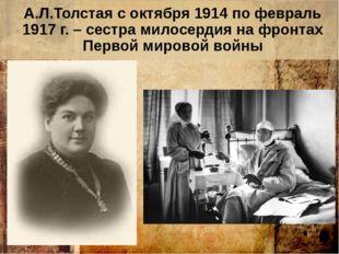 А.Л.Толстая с октября 1914 по февраль 1917 г. – сестра милосердия на фронтах