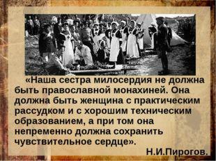 «Наша сестра милосердия не должна быть православной монахиней. Она долж