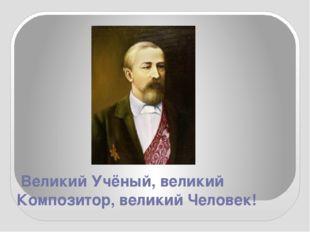 Великий Учёный, великий Композитор, великий Человек!