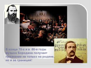 В конце 70-х и в 80-е годы музыка Бородина получает признание не только на ро