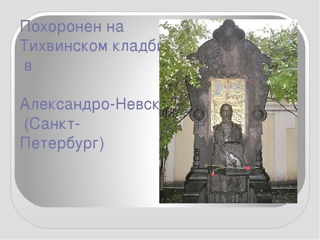 Похоронен наТихвинском кладбищев Александро-Невской лавре(Санкт-Петербург)