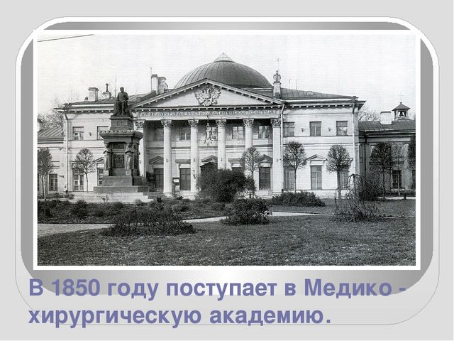 В 1850 году поступает в Медико - хирургическую академию.