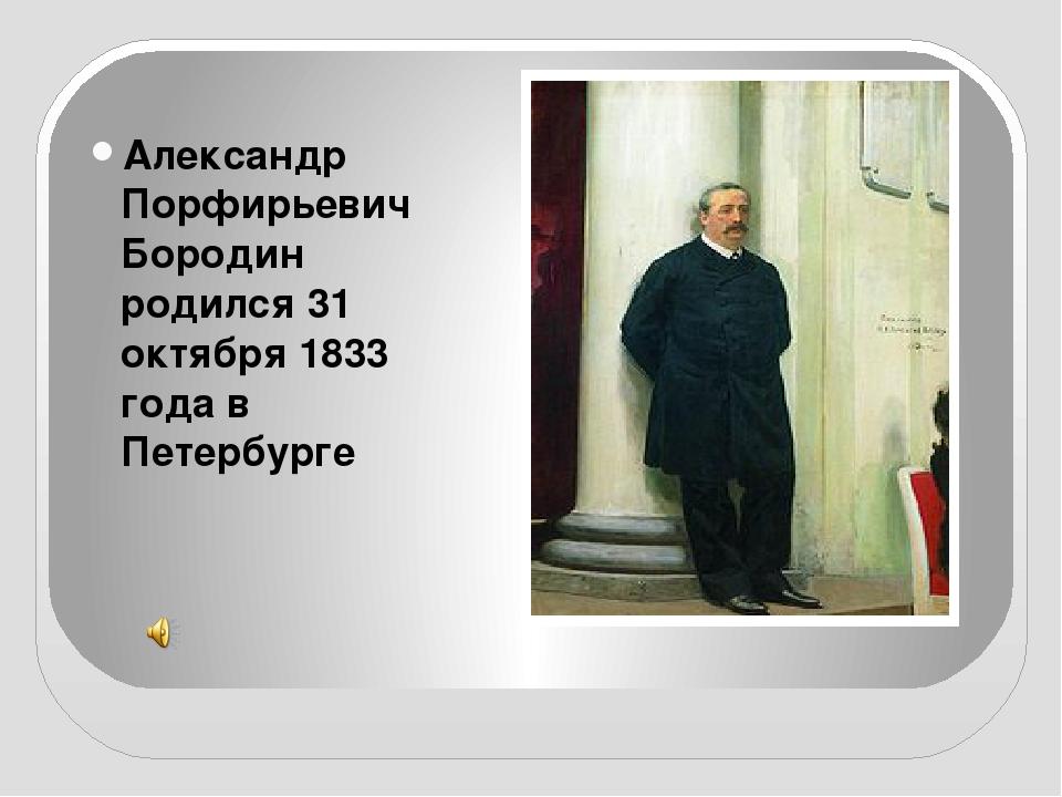 Александр Порфирьевич Бородин родился 31 октября 1833 года в Петербурге