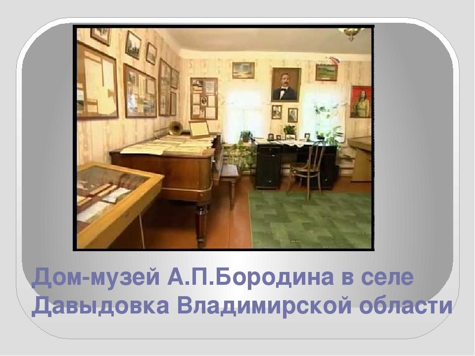 Дом-музей А.П.Бородина в селе Давыдовка Владимирской области