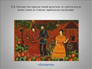 И.К.Лебедеву был присущ тонкий артистизм, его работы всегда можно узнать по т