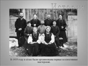 В 1935 году в сёлах были организованы первые коллективные мастерские.