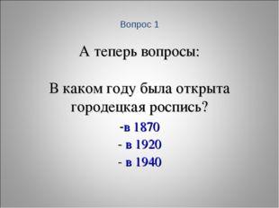 А теперь вопросы: В каком году была открыта городецкая роспись? -в 1870 - в 1