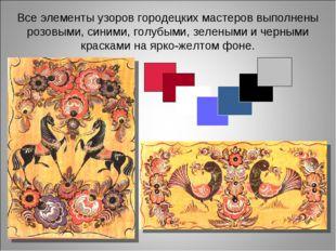 Все элементы узоров городецких мастеров выполнены розовыми, синими, голубыми,