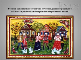 Роспись удивительно органично сочетает древние традиции с открытым радостным