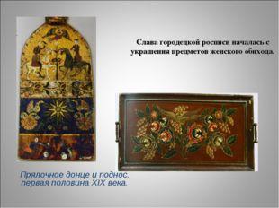 Слава городецкой росписи началась с украшения предметов женского обихода. Пря