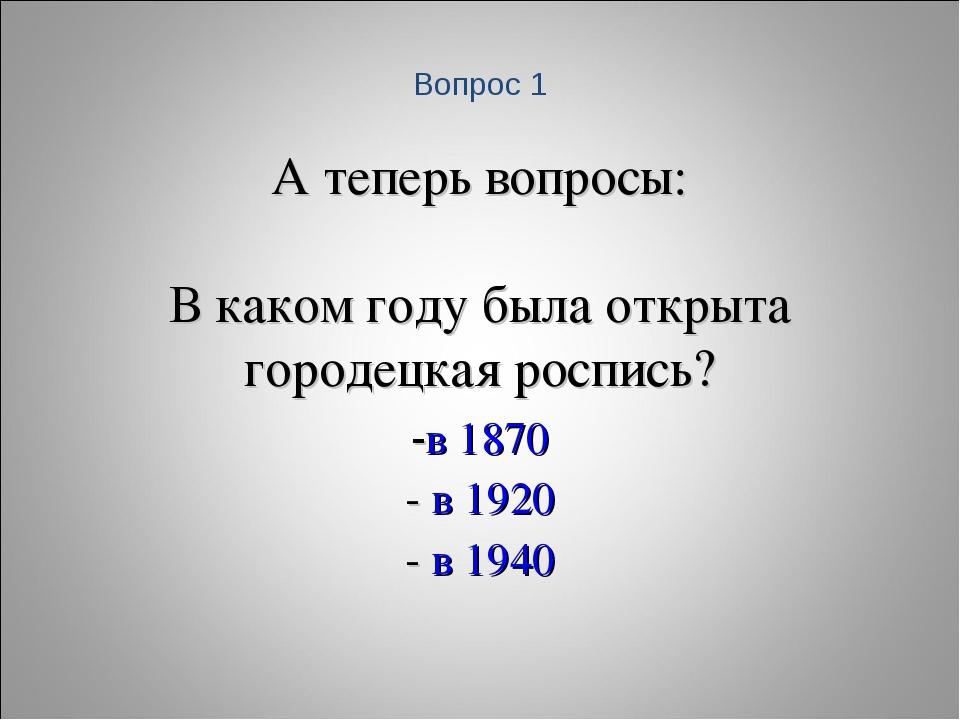 А теперь вопросы: В каком году была открыта городецкая роспись? -в 1870 - в 1...
