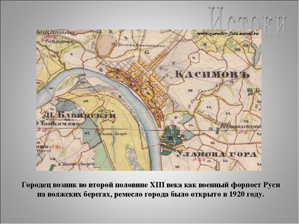 Городец возник во второй половине XIII века как военный форпост Руси на волжс...