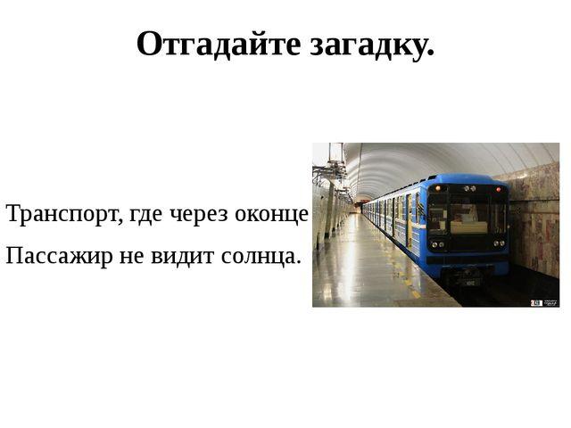 Отгадайте загадку.  Транспорт, где через оконце Пассажир не видит солнца.