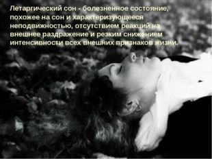 Летаргический сон - болезненное состояние, похожее на сон и характеризующеес