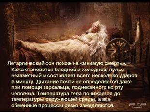Летаргический сон похож на «мнимую смерть». Кожа становится бледной и холодн