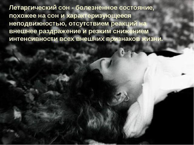 Летаргический сон - болезненное состояние, похожее на сон и характеризующеес...