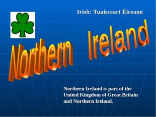 Irish: Tuaisceart Éireann Northern Ireland is part of the United Kingdom of G