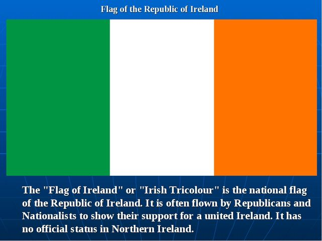 "Flag of the Republic of Ireland The ""Flag of Ireland"" or ""Irish Tricolour"" is..."